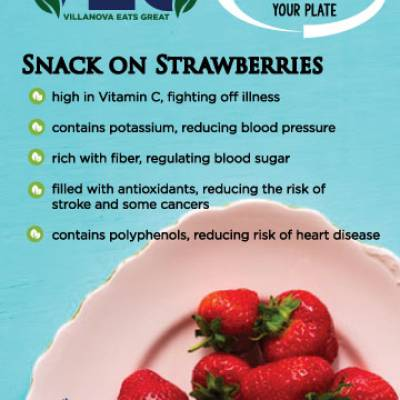 Snack on Strawberries  high in Vitamin C, fighting off illness contains potassium, reducing blood pressure rich with fiber, regulating blood sugar filled with antioxidants, reducing the risk of stroke and some cancers contains polyphenols, reducing risk of heart disease
