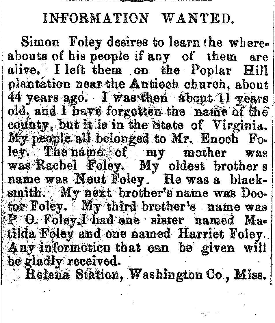 INFORMATION WANTED. Simon Foley desires to learn the where- abouts of his people if any of them are  alive. I left them on the Poplar Hill  plantation near the Antioch church, about  44 years ago. I was then about 11 years  old, and I have forgotten the name of the  county, but it is in the State of Virginia.  My people all belonged to Mr. Enoch Fo- ley. The name of my mother was was  Rachel Foley. My oldest brother s  name was Neut Foley. He was a black- smith. My next brother's name was Doc- tor Foley. My third brother's name was  P O. Foley, I had one sister named Ma- tilda Foley and one named Harriet Foley.  Any information that can be given will  be gladly received. Helena Station, Washington Co, Miss.