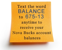 text the word Balance to 675-13 anytime to receive your Nova Bucks™ account balances
